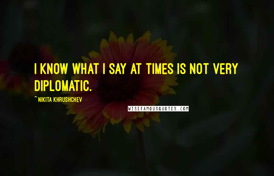 Nikita Khrushchev quotes: I know what I say at times is not very diplomatic.