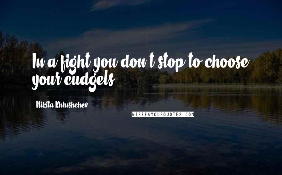Nikita Khrushchev quotes: In a fight you don't stop to choose your cudgels.