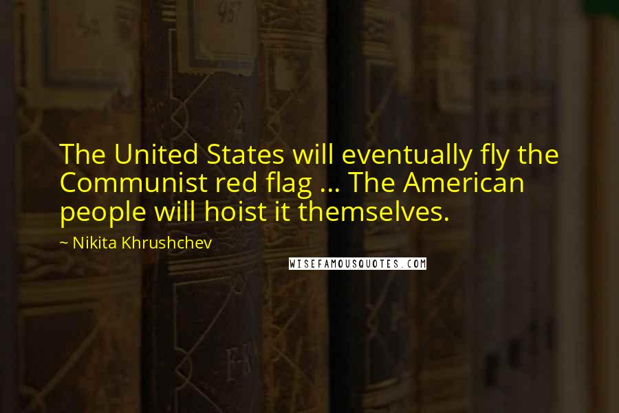 Nikita Khrushchev quotes: The United States will eventually fly the Communist red flag ... The American people will hoist it themselves.