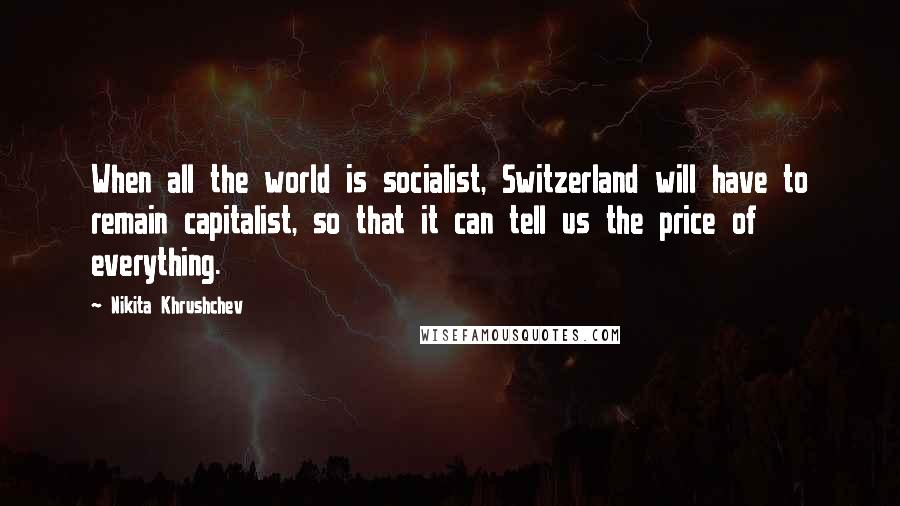 Nikita Khrushchev quotes: When all the world is socialist, Switzerland will have to remain capitalist, so that it can tell us the price of everything.