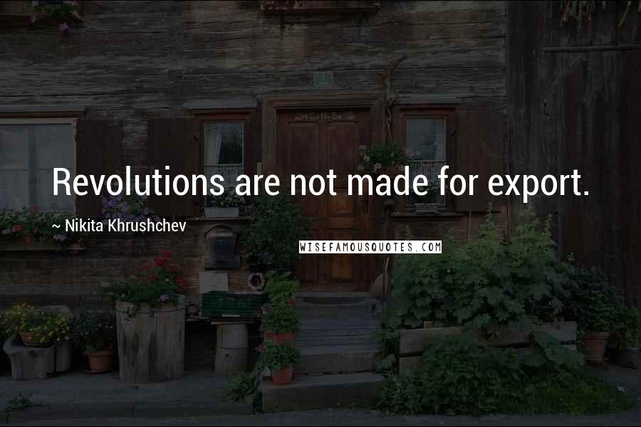 Nikita Khrushchev quotes: Revolutions are not made for export.