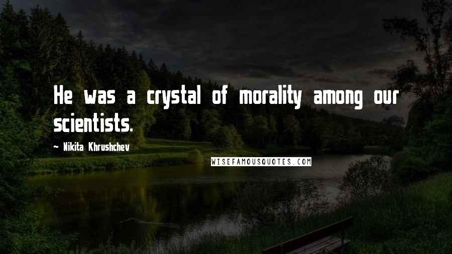 Nikita Khrushchev quotes: He was a crystal of morality among our scientists.