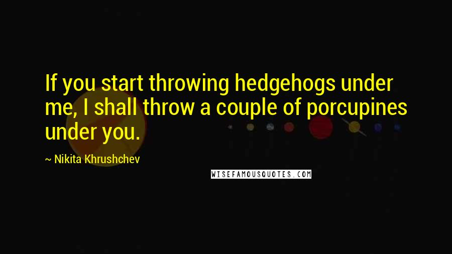 Nikita Khrushchev quotes: If you start throwing hedgehogs under me, I shall throw a couple of porcupines under you.