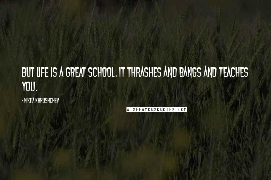 Nikita Khrushchev quotes: But life is a great school. It thrashes and bangs and teaches you.