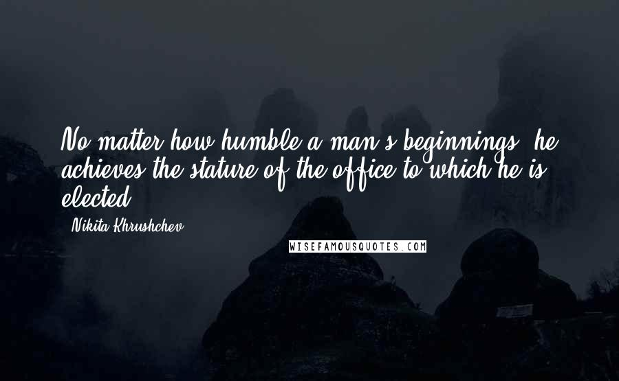 Nikita Khrushchev quotes: No matter how humble a man's beginnings, he achieves the stature of the office to which he is elected.