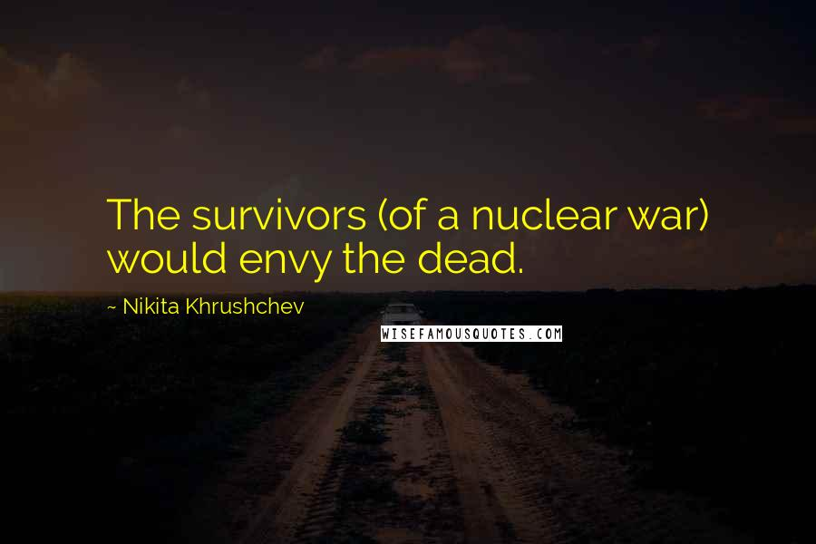 Nikita Khrushchev quotes: The survivors (of a nuclear war) would envy the dead.