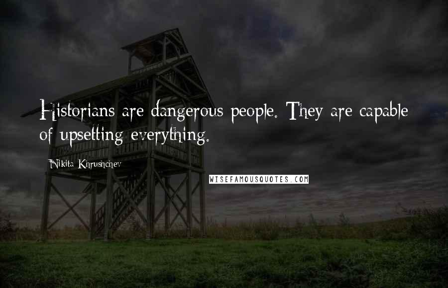 Nikita Khrushchev quotes: Historians are dangerous people. They are capable of upsetting everything.