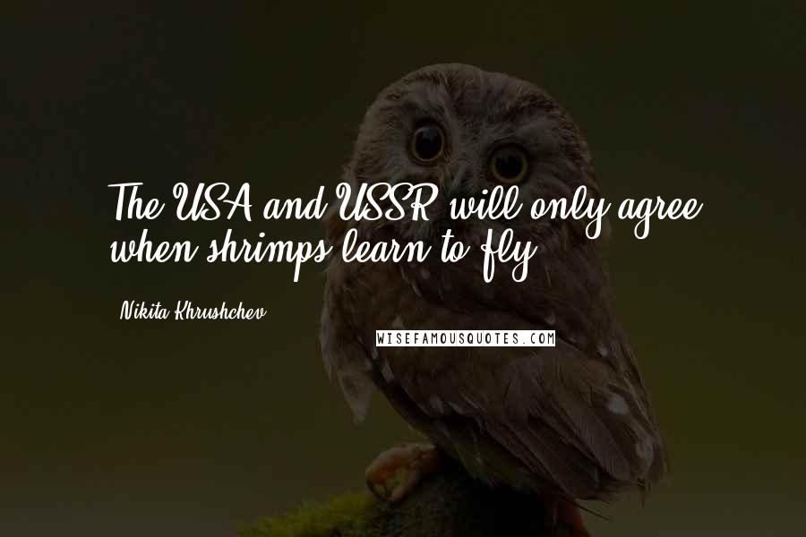 Nikita Khrushchev quotes: The USA and USSR will only agree when shrimps learn to fly.