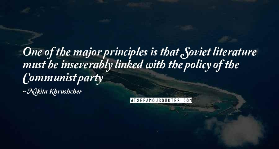 Nikita Khrushchev quotes: One of the major principles is that Soviet literature must be inseverably linked with the policy of the Communist party
