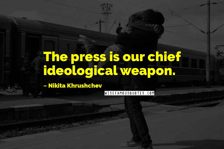 Nikita Khrushchev quotes: The press is our chief ideological weapon.