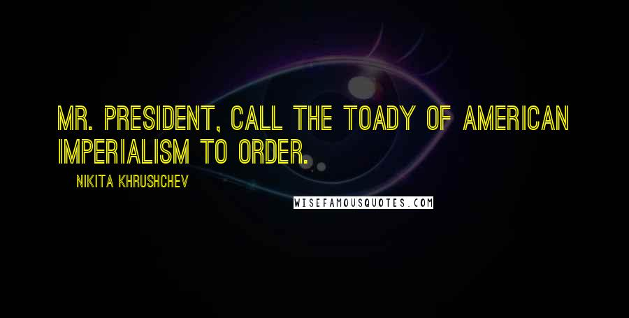 Nikita Khrushchev quotes: Mr. President, call the toady of American imperialism to order.