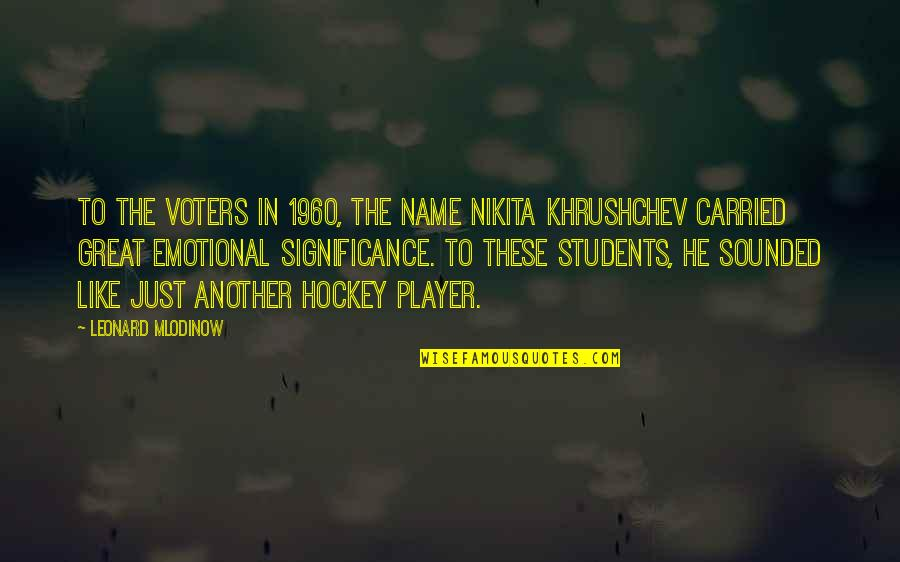 Nikita Khrushchev Quotes By Leonard Mlodinow: To the voters in 1960, the name Nikita