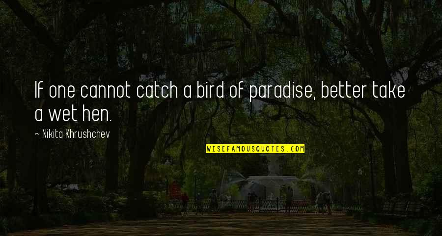 Nikita Khrushchev Quotes By Nikita Khrushchev: If one cannot catch a bird of paradise,