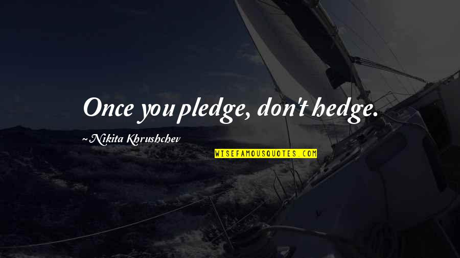 Nikita Khrushchev Quotes By Nikita Khrushchev: Once you pledge, don't hedge.