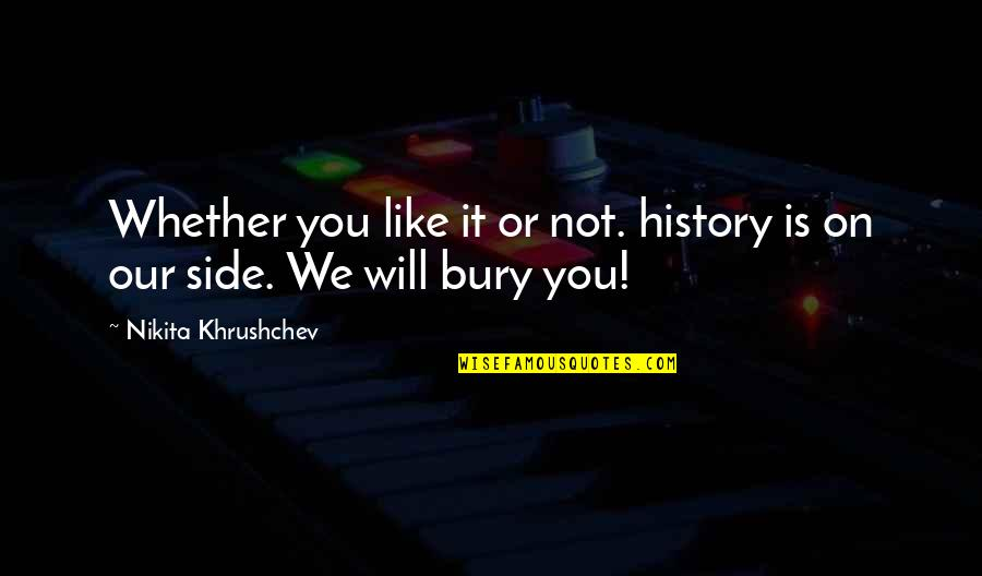 Nikita Khrushchev Quotes By Nikita Khrushchev: Whether you like it or not. history is