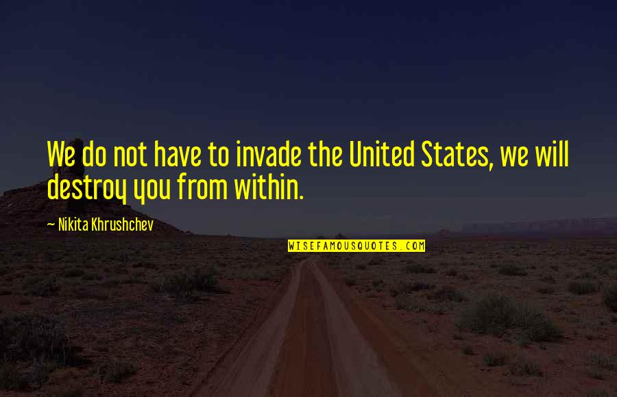 Nikita Khrushchev Quotes By Nikita Khrushchev: We do not have to invade the United
