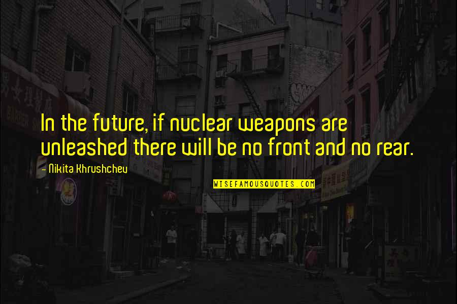 Nikita Khrushchev Quotes By Nikita Khrushchev: In the future, if nuclear weapons are unleashed