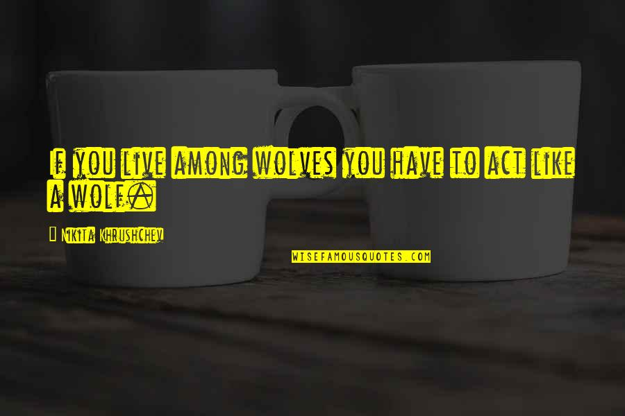 Nikita Khrushchev Quotes By Nikita Khrushchev: If you live among wolves you have to