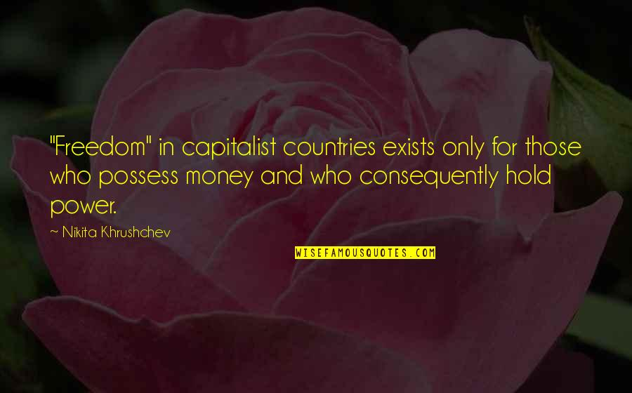 "Nikita Khrushchev Quotes By Nikita Khrushchev: ""Freedom"" in capitalist countries exists only for those"