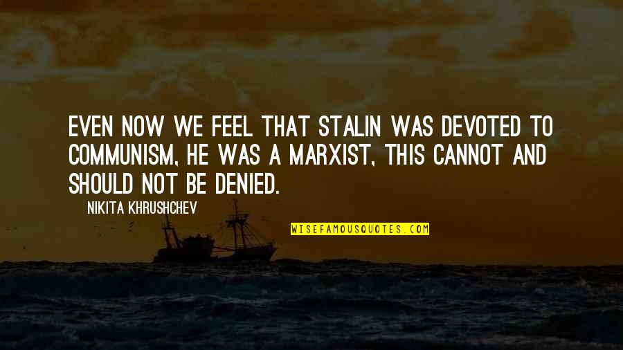 Nikita Khrushchev Quotes By Nikita Khrushchev: Even now we feel that Stalin was devoted