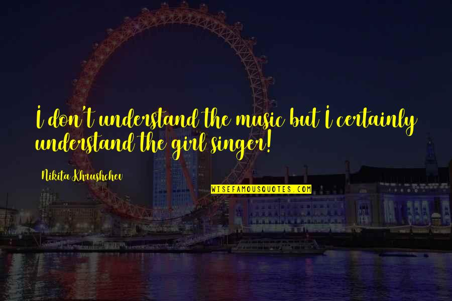 Nikita Khrushchev Quotes By Nikita Khrushchev: I don't understand the music but I certainly