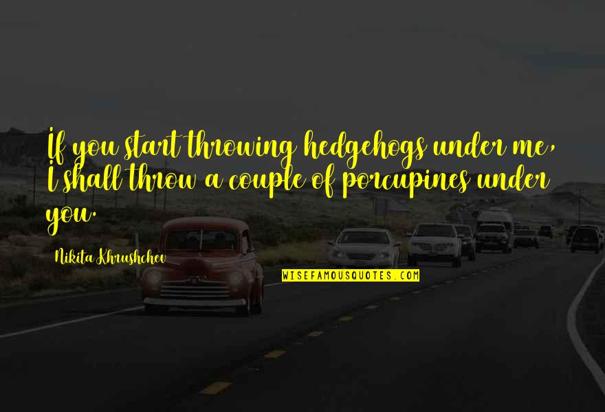 Nikita Khrushchev Quotes By Nikita Khrushchev: If you start throwing hedgehogs under me, I
