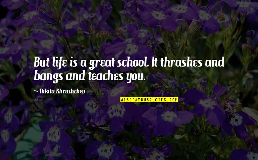 Nikita Khrushchev Quotes By Nikita Khrushchev: But life is a great school. It thrashes