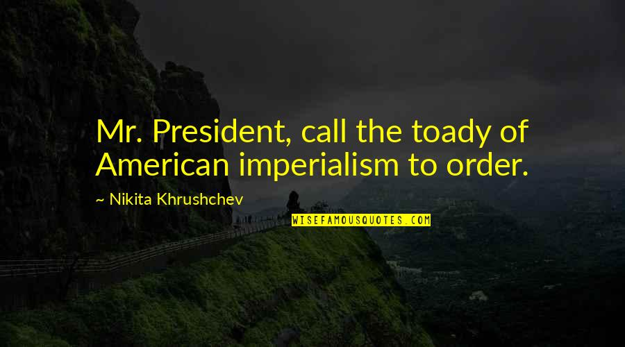 Nikita Khrushchev Quotes By Nikita Khrushchev: Mr. President, call the toady of American imperialism