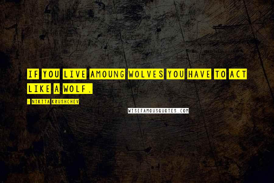 Nikita Krushchev quotes: If you live amoung wolves you have to act like a wolf.