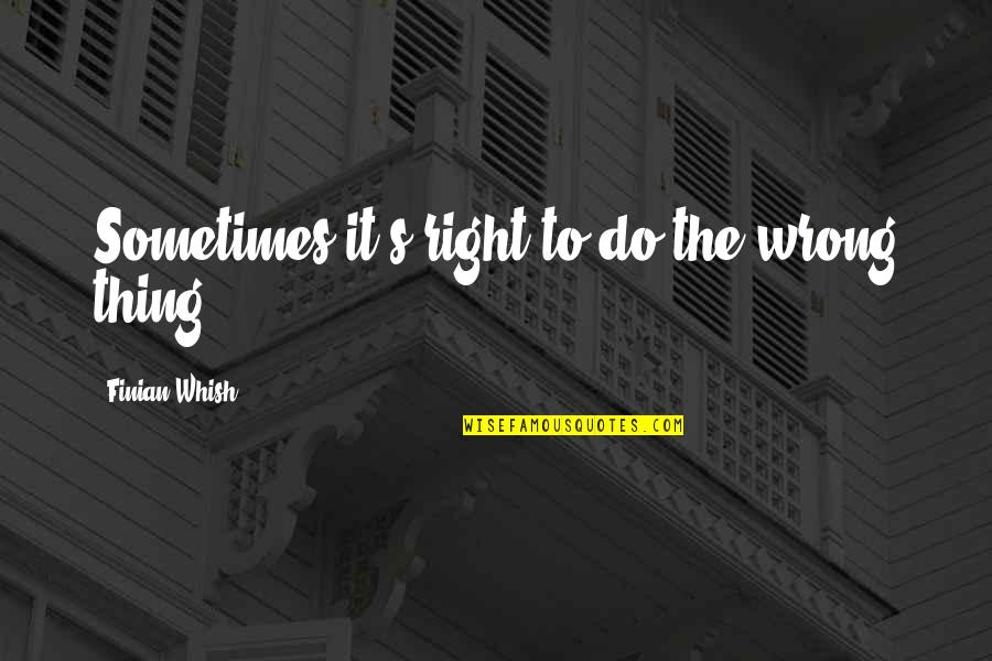 Nikita's Quotes By Finian Whish: Sometimes it's right to do the wrong thing.