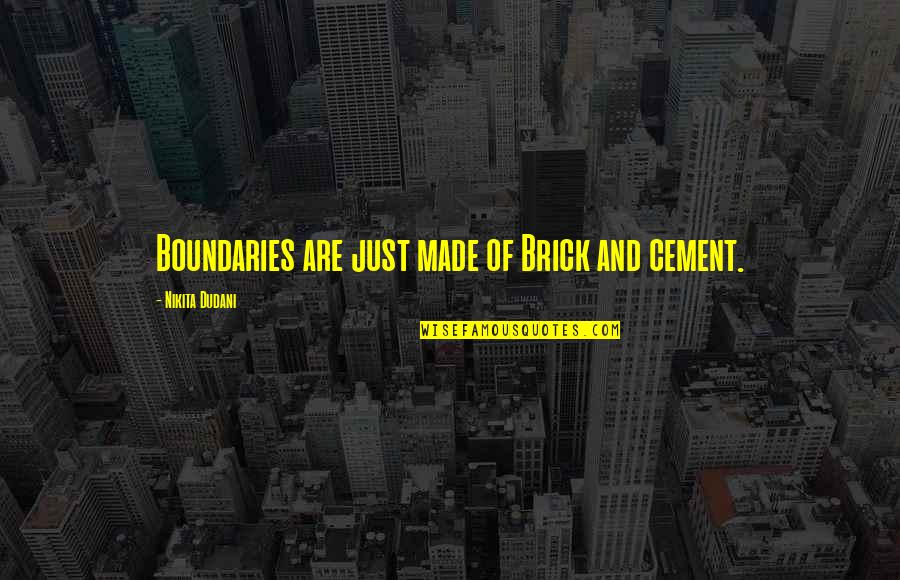 Nikita's Quotes By Nikita Dudani: Boundaries are just made of Brick and cement.