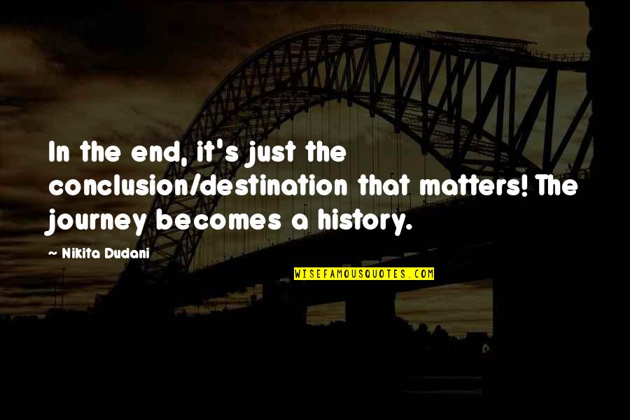 Nikita's Quotes By Nikita Dudani: In the end, it's just the conclusion/destination that