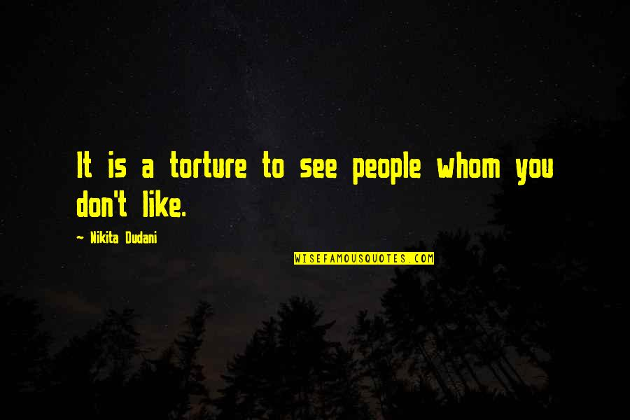Nikita's Quotes By Nikita Dudani: It is a torture to see people whom