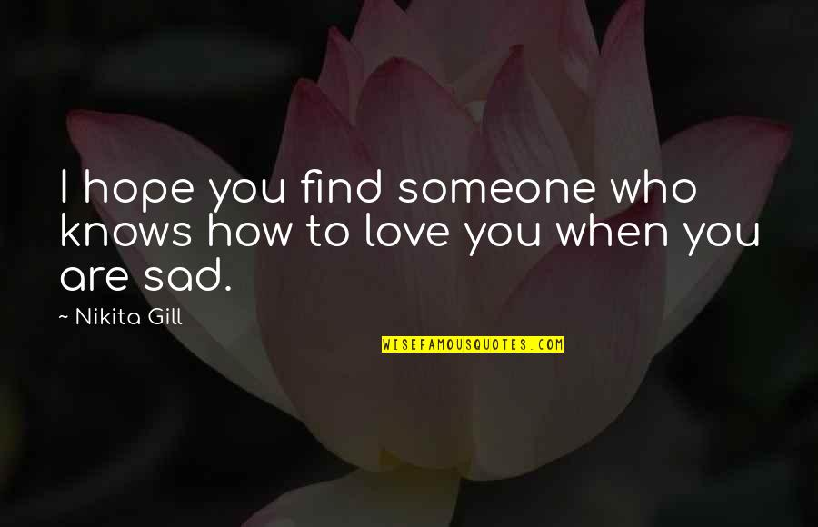 Nikita's Quotes By Nikita Gill: I hope you find someone who knows how