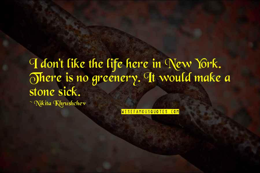 Nikita's Quotes By Nikita Khrushchev: I don't like the life here in New