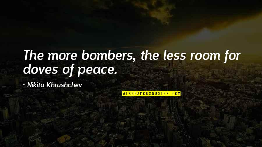 Nikita's Quotes By Nikita Khrushchev: The more bombers, the less room for doves