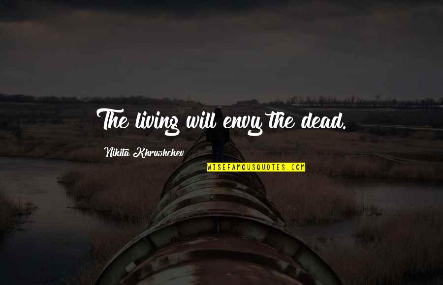 Nikita's Quotes By Nikita Khrushchev: The living will envy the dead.