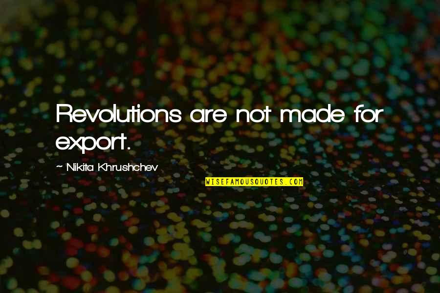 Nikita's Quotes By Nikita Khrushchev: Revolutions are not made for export.