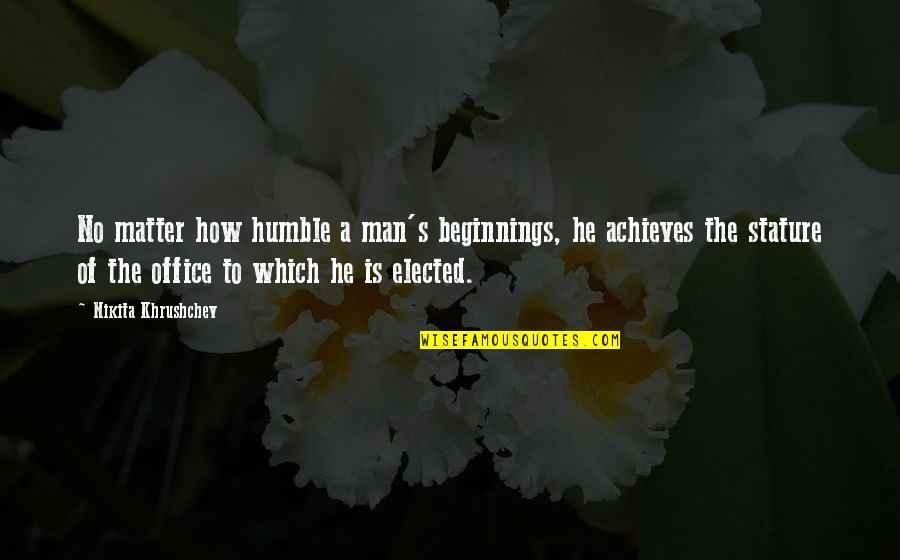 Nikita's Quotes By Nikita Khrushchev: No matter how humble a man's beginnings, he