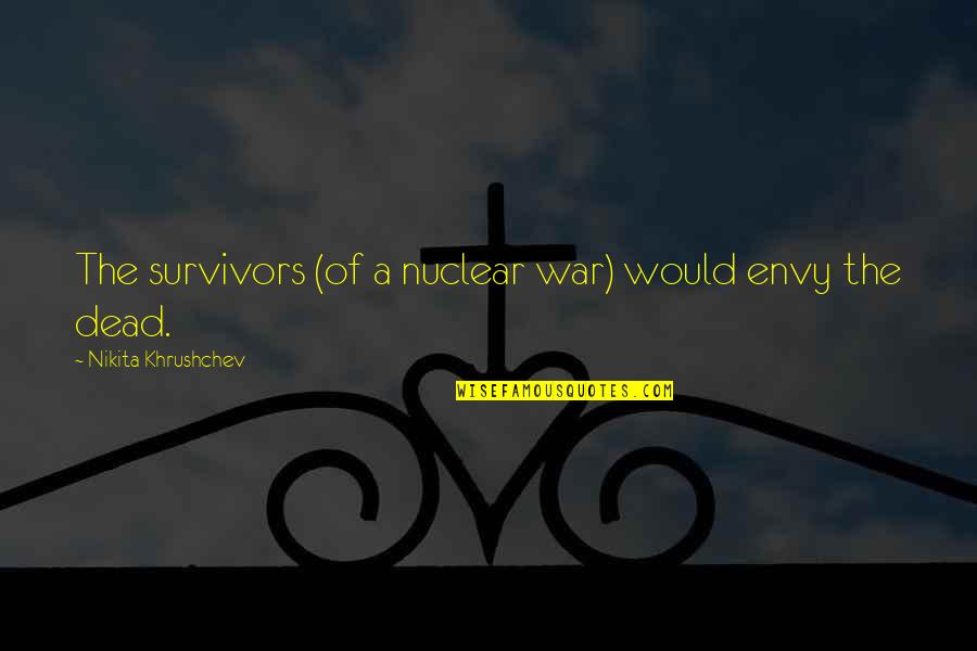 Nikita's Quotes By Nikita Khrushchev: The survivors (of a nuclear war) would envy