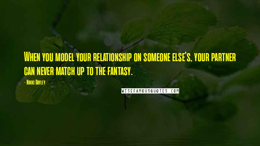Nikki Bayley quotes: When you model your relationship on someone else's, your partner can never match up to the fantasy.