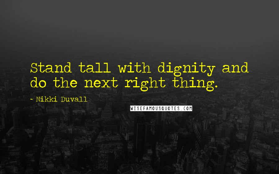 Nikki Duvall quotes: Stand tall with dignity and do the next right thing.