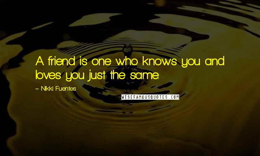 NIkki Fuentes quotes: A friend is one who knows you and loves you just the same.