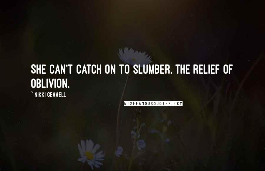 Nikki Gemmell quotes: She can't catch on to slumber, the relief of oblivion.