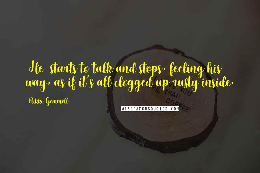 Nikki Gemmell quotes: [He] starts to talk and stops, feeling his way, as if it's all clogged up rusty inside.