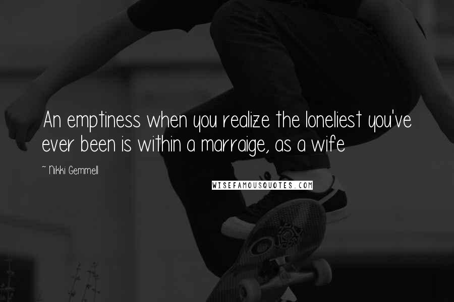 Nikki Gemmell quotes: An emptiness when you realize the loneliest you've ever been is within a marraige, as a wife