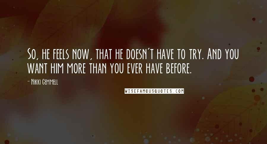 Nikki Gemmell quotes: So, he feels now, that he doesn't have to try. And you want him more than you ever have before.