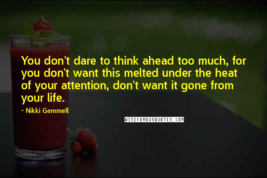 Nikki Gemmell quotes: You don't dare to think ahead too much, for you don't want this melted under the heat of your attention, don't want it gone from your life.