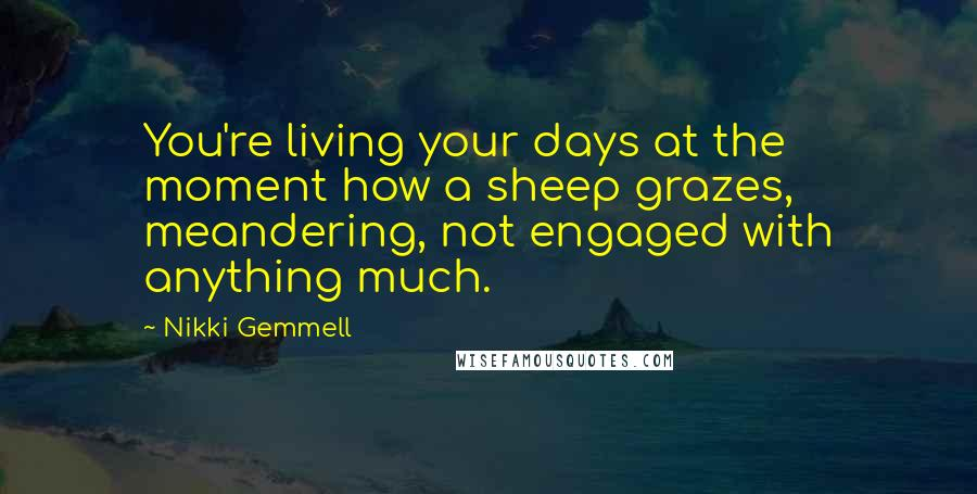 Nikki Gemmell quotes: You're living your days at the moment how a sheep grazes, meandering, not engaged with anything much.