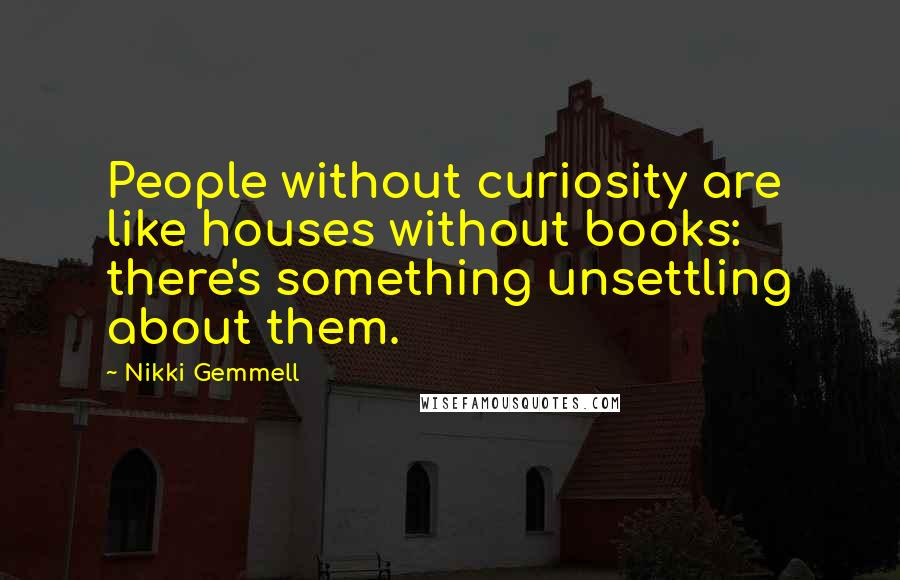 Nikki Gemmell quotes: People without curiosity are like houses without books: there's something unsettling about them.
